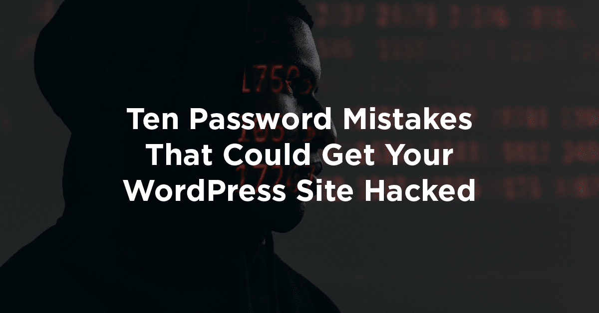 Ten Password Mistakes That Could Get Your WordPress Site Hacked
