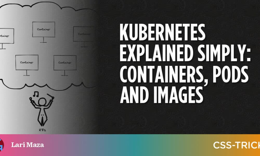 Kubernetes Explained Simply: Containers, Pods and Images