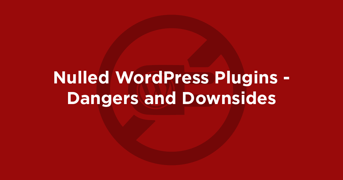 Nulled WordPress Plugins – Dangers and Downsides