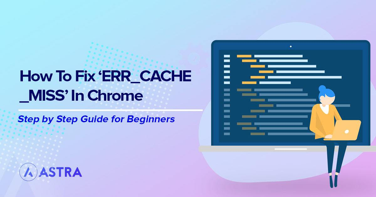 How to Quickly Fix the 'ERR_CACHE_MISS' Error in Chrome