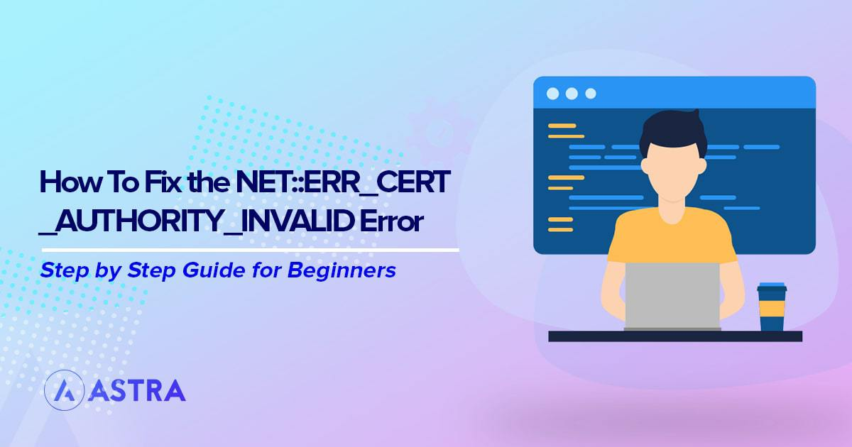 Quick and Simple Ways to Fix the NET::ERR_CERT_AUTHORITY_INVALID Error