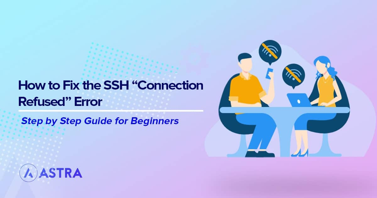 Everything You Need to Know to Fix SSH Connection Refused Errors