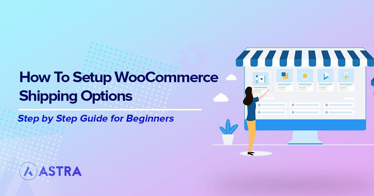 How to Set Up WooCommerce Shipping Options (+Tips for a Perfect Shipping Strategy)