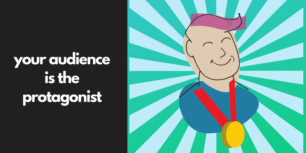 Your audience is the protagonist.