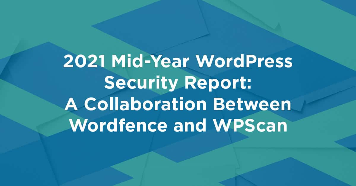 2021 Mid-Year WordPress Security Report: A Collaboration Between Wordfence and WPScan