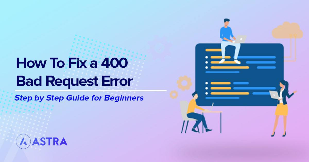 Quick and Easy Ways to Fix a 400 Bad Request Error