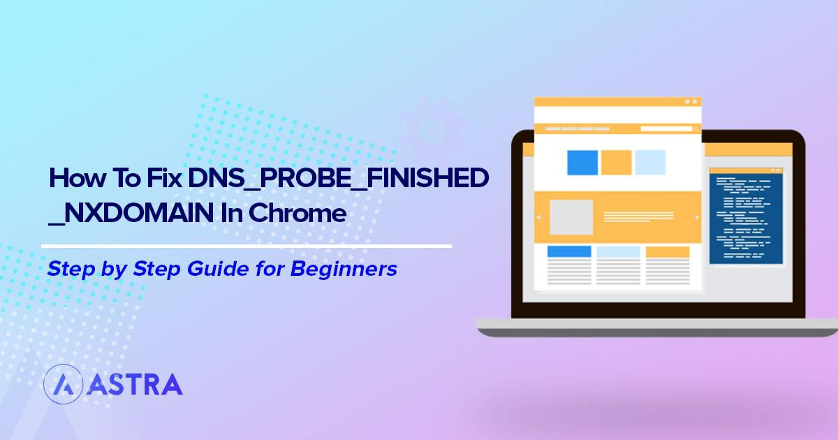 Quick and Easy Fixes for DNS_PROBE_FINISHED_NXDOMAIN Errors in Chrome