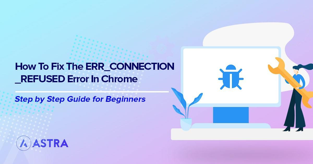 9 Simple Ways to Fix the ERR_CONNECTION_REFUSED Error in Chrome